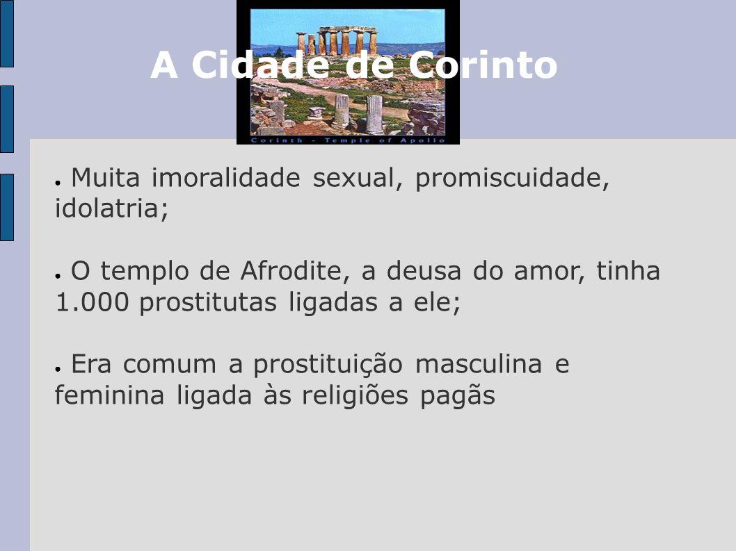 A Cidade de CorintoMuita imoralidade sexual, promiscuidade, idolatria; O templo de Afrodite, a deusa do amor, tinha 1.000 prostitutas ligadas a ele;