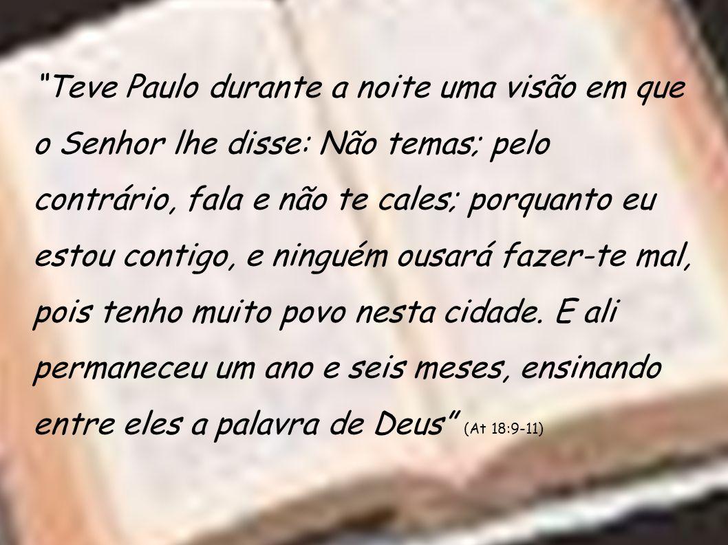 Teve Paulo durante a noite uma visão em que o Senhor lhe disse: Não temas; pelo contrário, fala e não te cales; porquanto eu estou contigo, e ninguém ousará fazer-te mal, pois tenho muito povo nesta cidade.