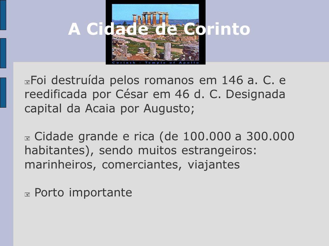 A Cidade de CorintoFoi destruída pelos romanos em 146 a. C. e reedificada por César em 46 d. C. Designada capital da Acaia por Augusto;