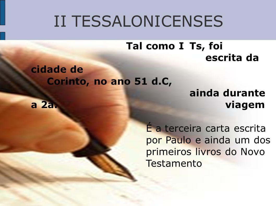 II TESSALONICENSES Tal como I Ts, foi escrita da cidade de Corinto, no ano 51 d.C, ainda durante a 2a. viagem.