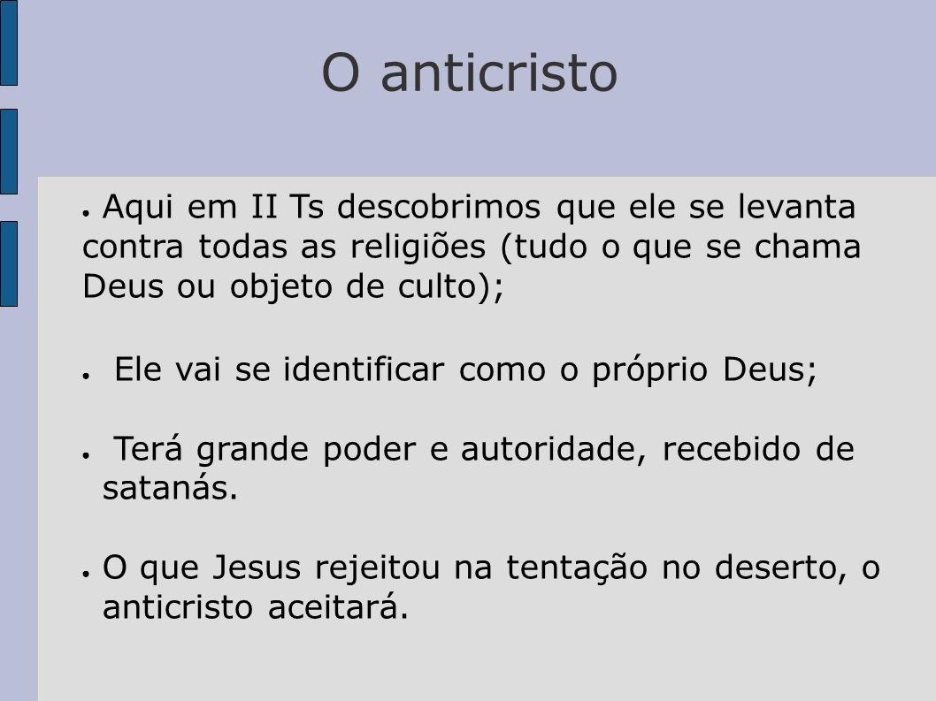 O anticristo Aqui em II Ts descobrimos que ele se levanta contra todas as religiões (tudo o que se chama Deus ou objeto de culto);
