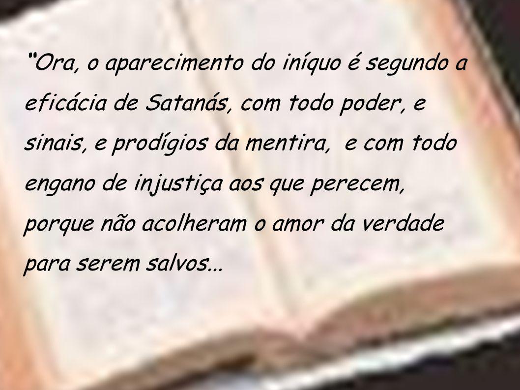 Ora, o aparecimento do iníquo é segundo a eficácia de Satanás, com todo poder, e sinais, e prodígios da mentira, e com todo engano de injustiça aos que perecem, porque não acolheram o amor da verdade para serem salvos...