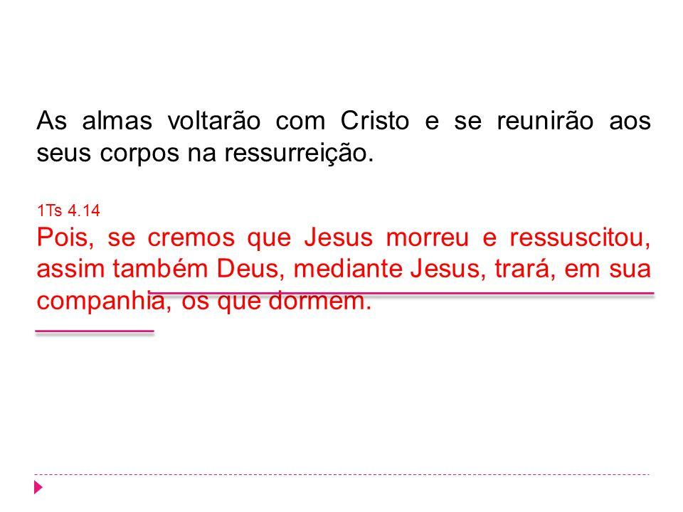 As almas voltarão com Cristo e se reunirão aos seus corpos na ressurreição.