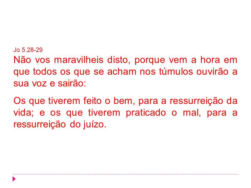 Jo 5.28-29 Não vos maravilheis disto, porque vem a hora em que todos os que se acham nos túmulos ouvirão a sua voz e sairão:
