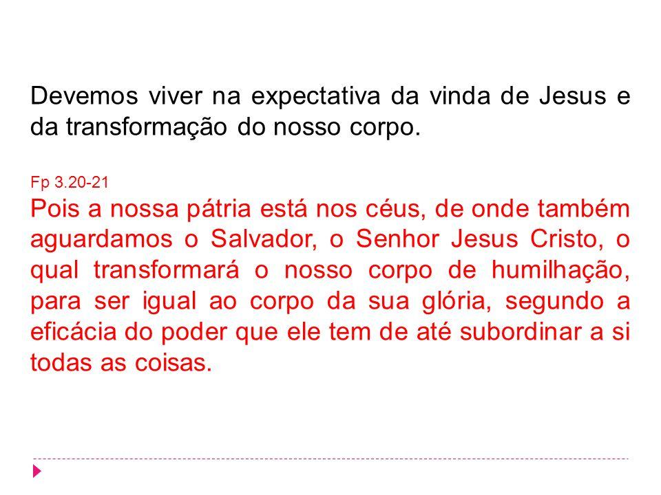 Devemos viver na expectativa da vinda de Jesus e da transformação do nosso corpo.