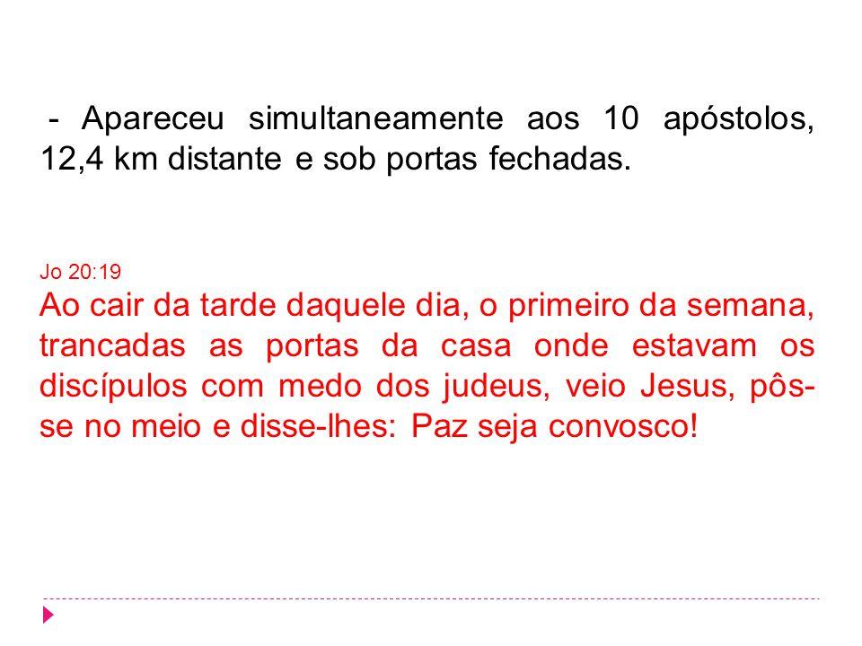 - Apareceu simultaneamente aos 10 apóstolos, 12,4 km distante e sob portas fechadas.