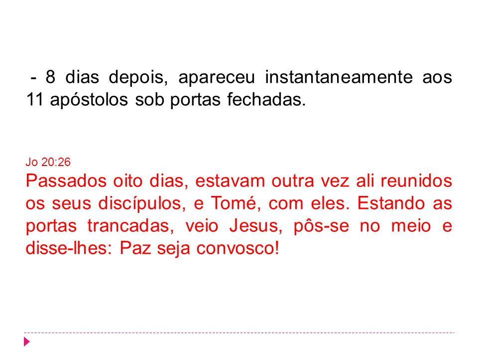 - 8 dias depois, apareceu instantaneamente aos 11 apóstolos sob portas fechadas.