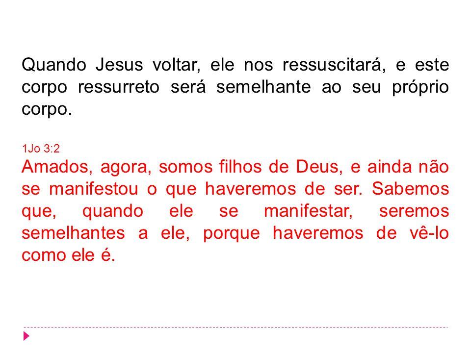 Quando Jesus voltar, ele nos ressuscitará, e este corpo ressurreto será semelhante ao seu próprio corpo.
