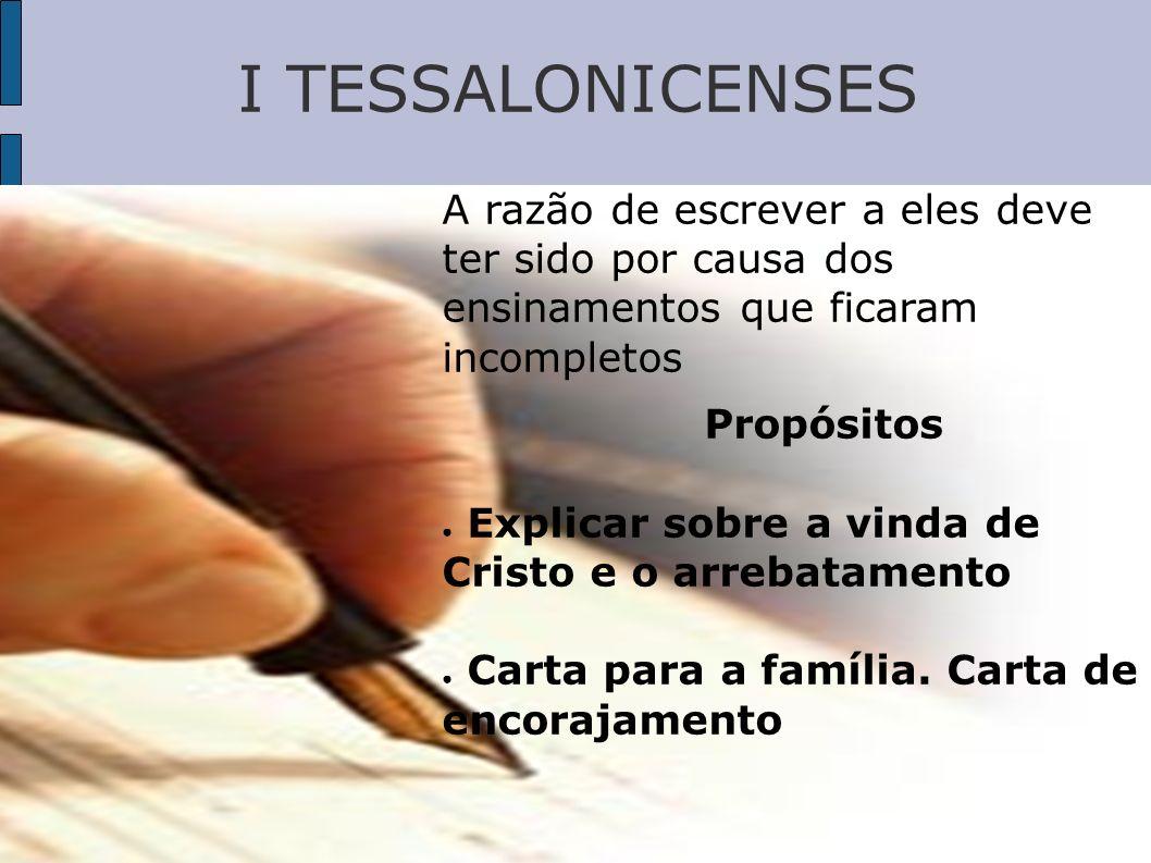 I TESSALONICENSES A razão de escrever a eles deve ter sido por causa dos ensinamentos que ficaram incompletos.