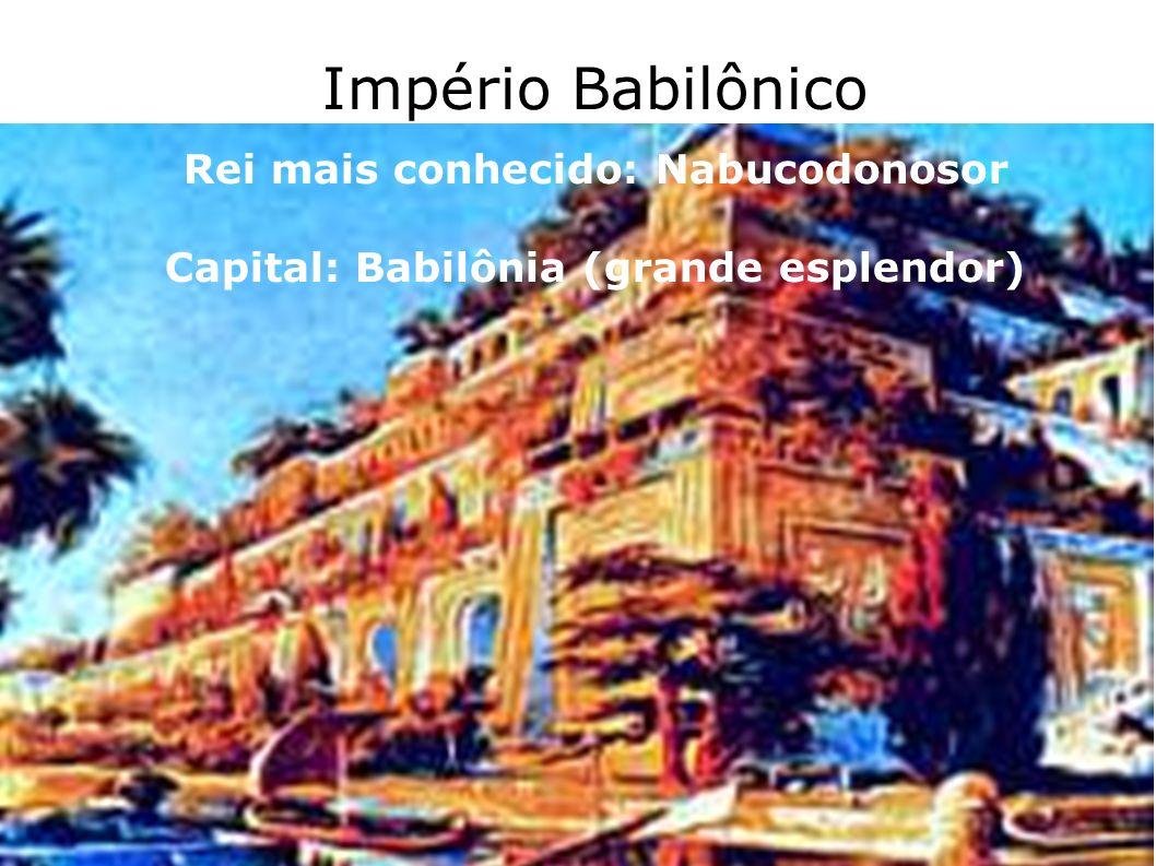 Império Babilônico Rei mais conhecido: Nabucodonosor