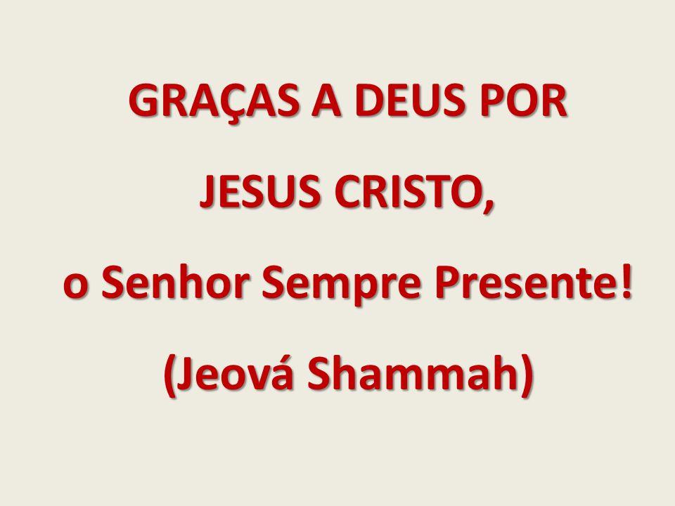 GRAÇAS A DEUS POR JESUS CRISTO, o Senhor Sempre Presente