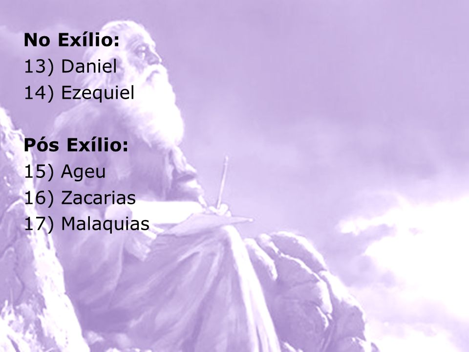 No Exílio: 13) Daniel 14) Ezequiel Pós Exílio: 15) Ageu 16) Zacarias 17) Malaquias