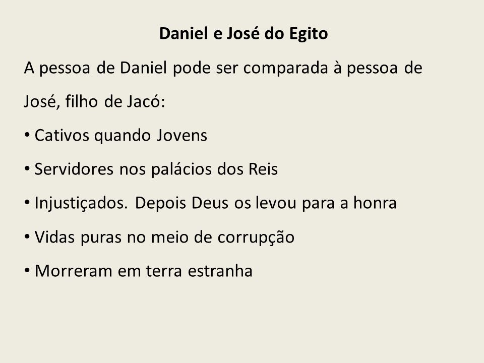 Daniel e José do Egito A pessoa de Daniel pode ser comparada à pessoa de José, filho de Jacó: Cativos quando Jovens.