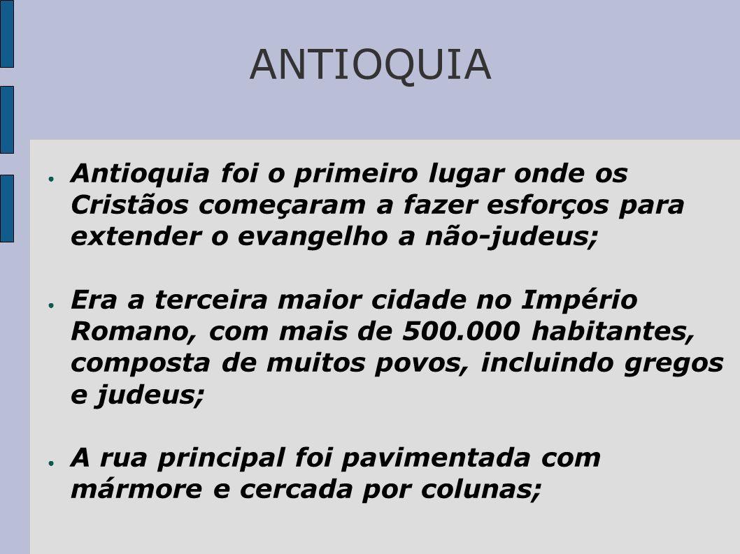 ANTIOQUIA Antioquia foi o primeiro lugar onde os Cristãos começaram a fazer esforços para extender o evangelho a não-judeus;