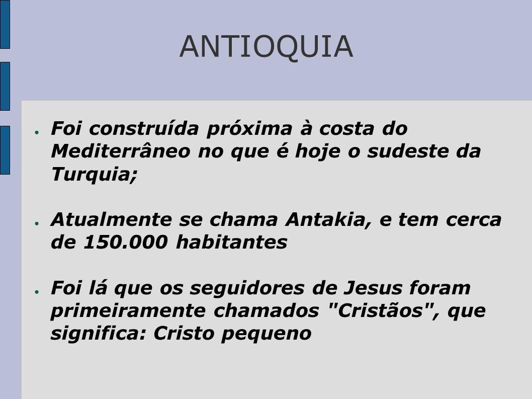 ANTIOQUIA Foi construída próxima à costa do Mediterrâneo no que é hoje o sudeste da Turquia;