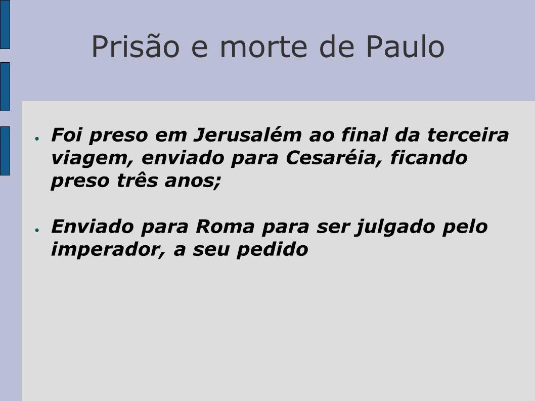 Prisão e morte de Paulo Foi preso em Jerusalém ao final da terceira viagem, enviado para Cesaréia, ficando preso três anos;