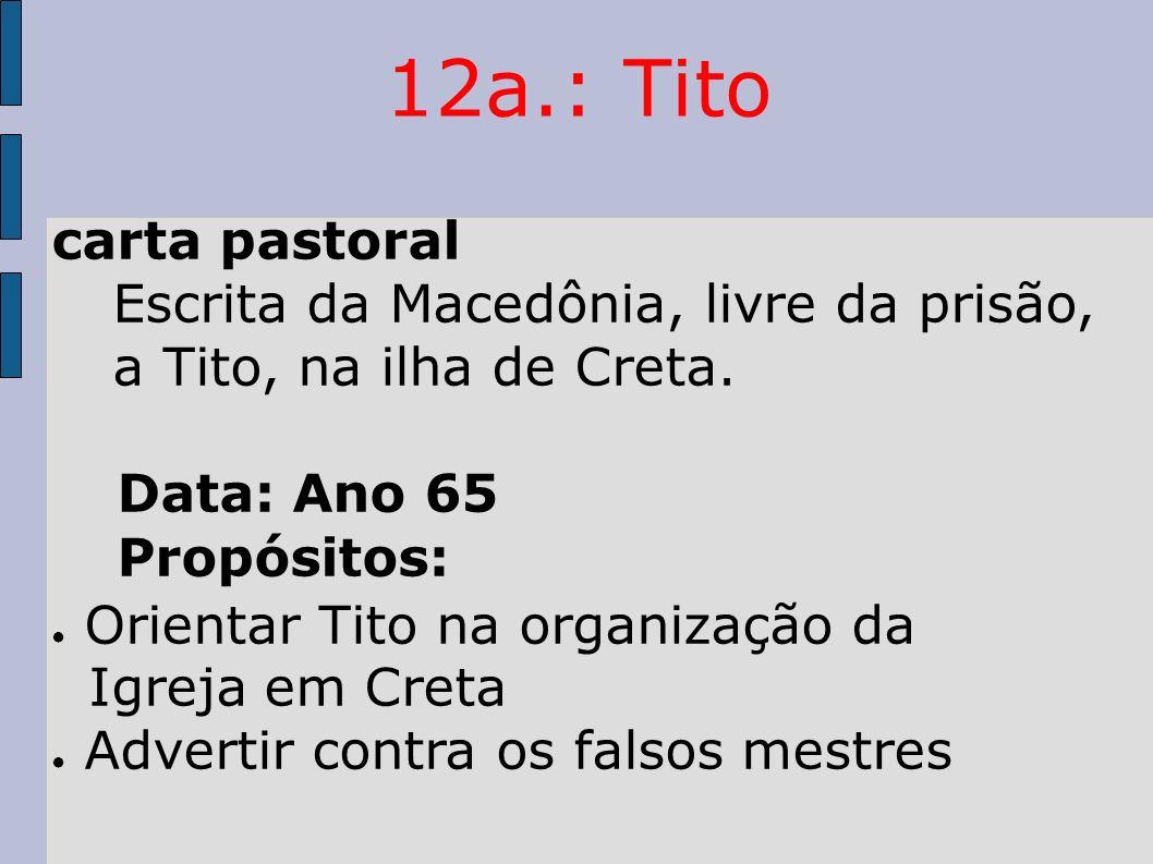 12a.: Tito carta pastoral. Escrita da Macedônia, livre da prisão, a Tito, na ilha de Creta. Data: Ano 65.