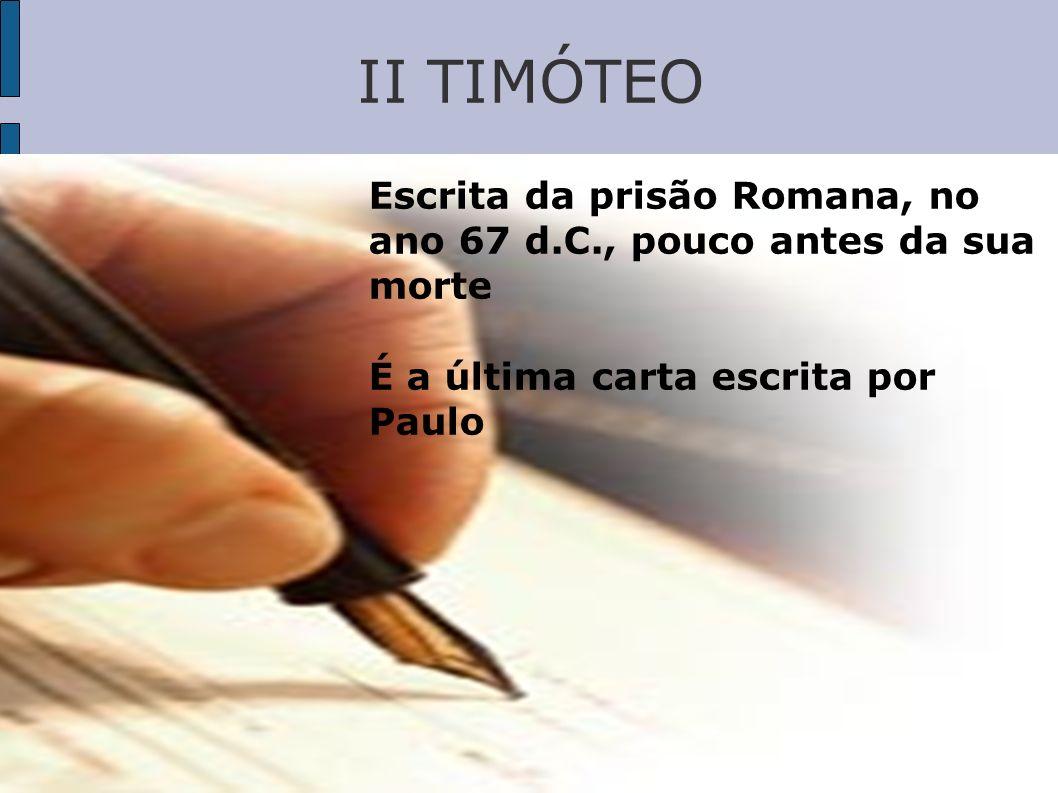 II TIMÓTEO Escrita da prisão Romana, no ano 67 d.C., pouco antes da sua morte.