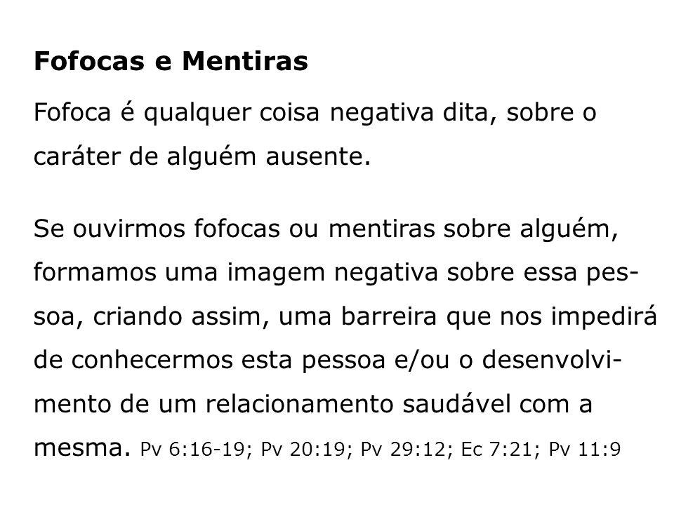 Fofocas e Mentiras Fofoca é qualquer coisa negativa dita, sobre o caráter de alguém ausente.