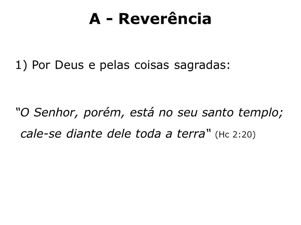 A - Reverência Por Deus e pelas coisas sagradas: O Senhor, porém, está no seu santo templo; cale-se diante dele toda a terra (Hc 2:20)
