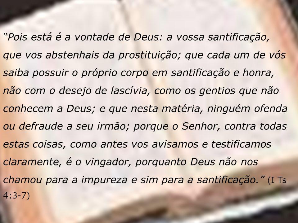 Pois está é a vontade de Deus: a vossa santificação, que vos abstenhais da prostituição; que cada um de vós saiba possuir o próprio corpo em santificação e honra, não com o desejo de lascívia, como os gentios que não conhecem a Deus; e que nesta matéria, ninguém ofenda ou defraude a seu irmão; porque o Senhor, contra todas estas coisas, como antes vos avisamos e testificamos claramente, é o vingador, porquanto Deus não nos chamou para a impureza e sim para a santificação. (I Ts 4:3-7)