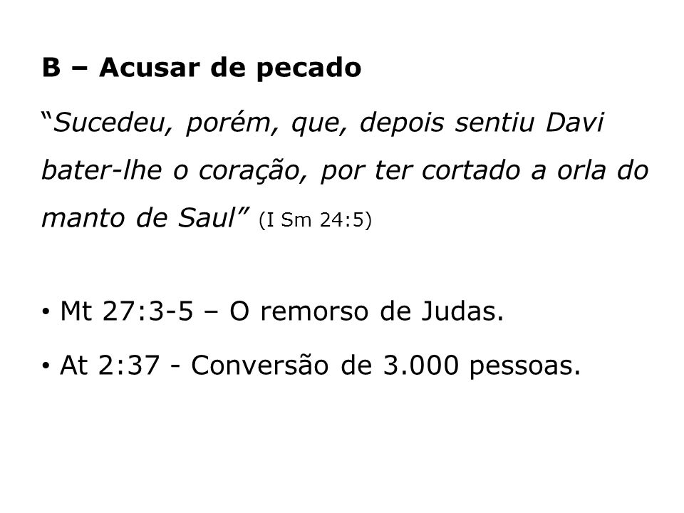 B – Acusar de pecado Sucedeu, porém, que, depois sentiu Davi bater-lhe o coração, por ter cortado a orla do manto de Saul (I Sm 24:5)