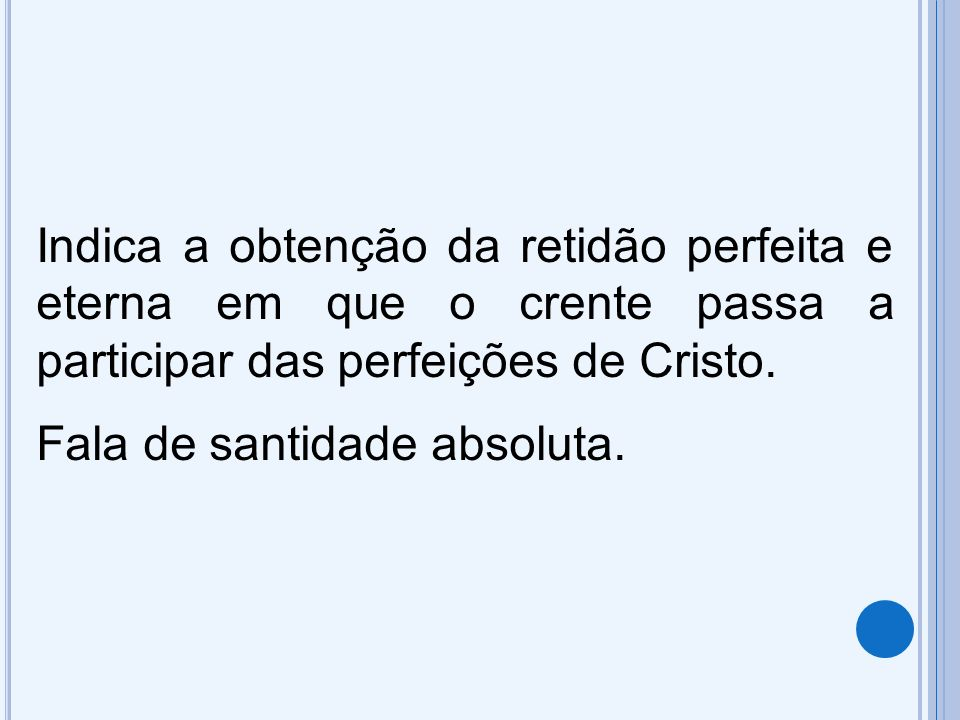 Indica a obtenção da retidão perfeita e eterna em que o crente passa a participar das perfeições de Cristo.