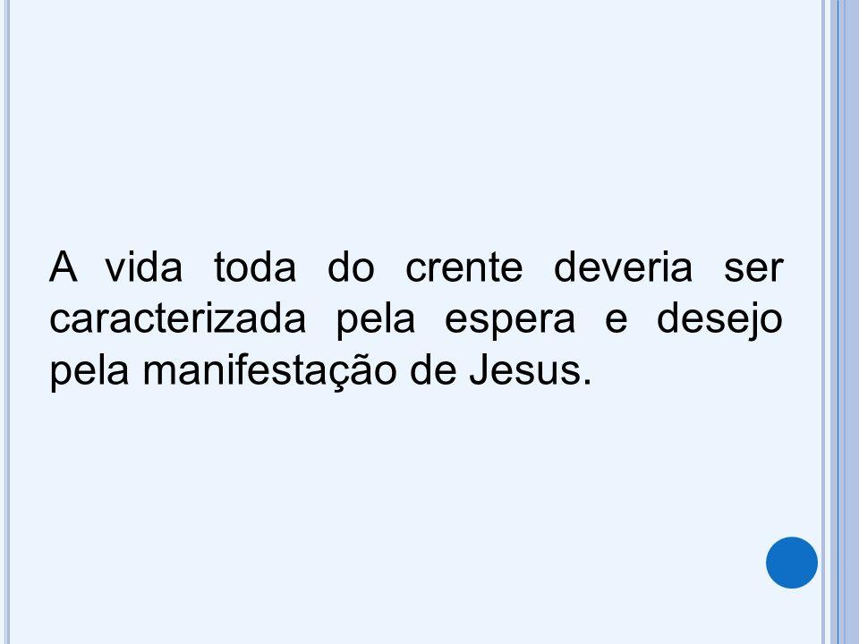 A vida toda do crente deveria ser caracterizada pela espera e desejo pela manifestação de Jesus.