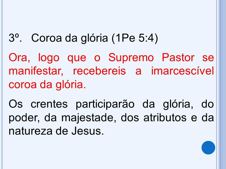 3º. Coroa da glória (1Pe 5:4) Ora, logo que o Supremo Pastor se manifestar, recebereis a imarcescível coroa da glória.