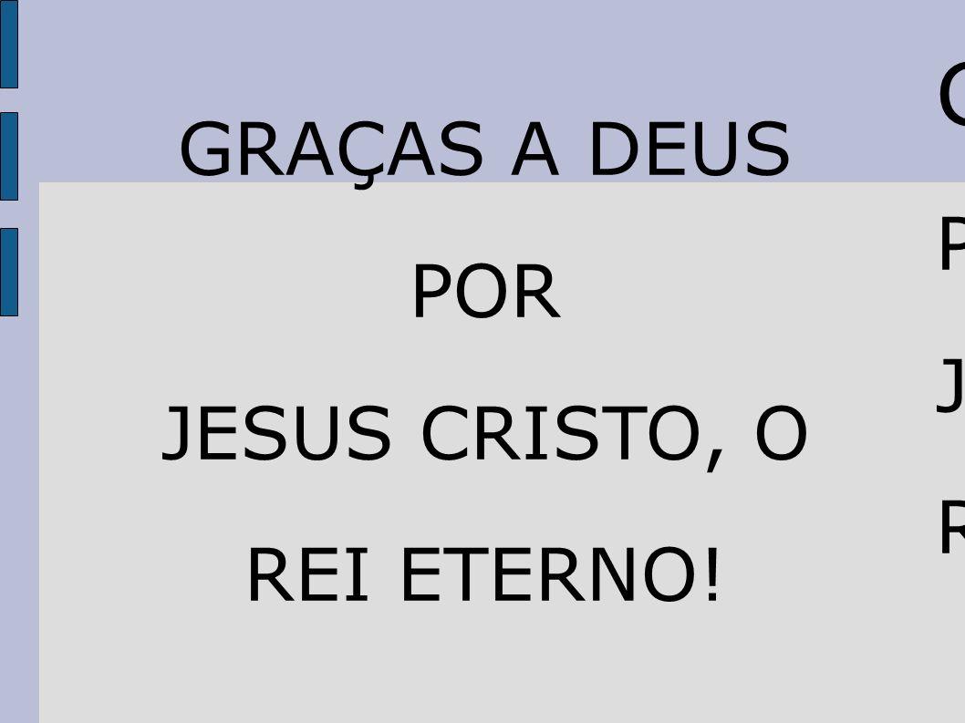 GGRAÇAS A DEUS PPOR JJESUS CRISTO, O RREI ETERNO!