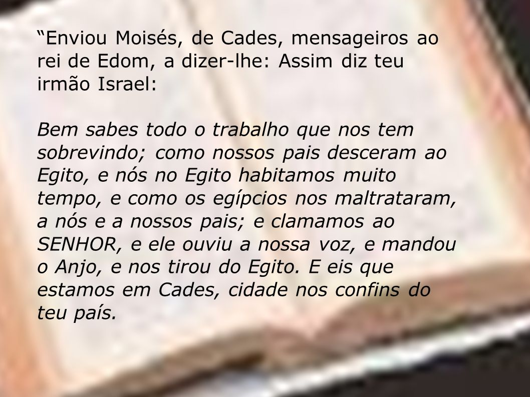 Enviou Moisés, de Cades, mensageiros ao rei de Edom, a dizer-lhe: Assim diz teu irmão Israel: