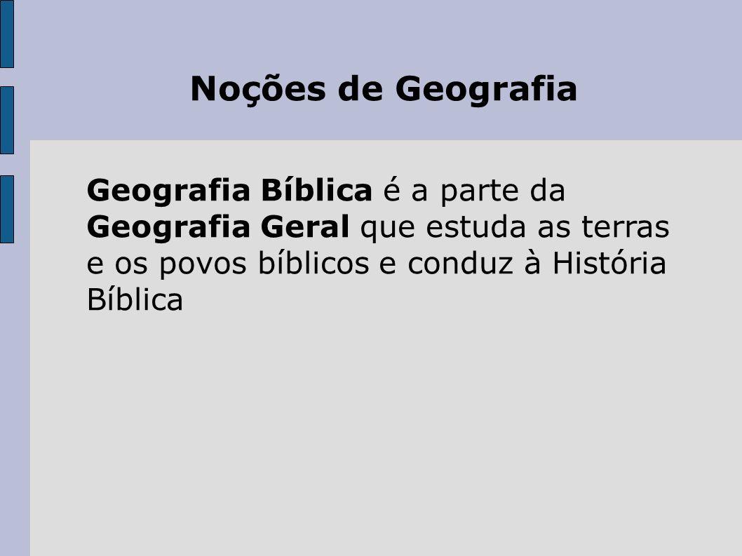 Noções de Geografia Geografia Bíblica é a parte da Geografia Geral que estuda as terras e os povos bíblicos e conduz à História Bíblica.