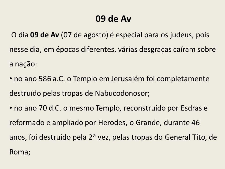 09 de Av O dia 09 de Av (07 de agosto) é especial para os judeus, pois nesse dia, em épocas diferentes, várias desgraças caíram sobre a nação: