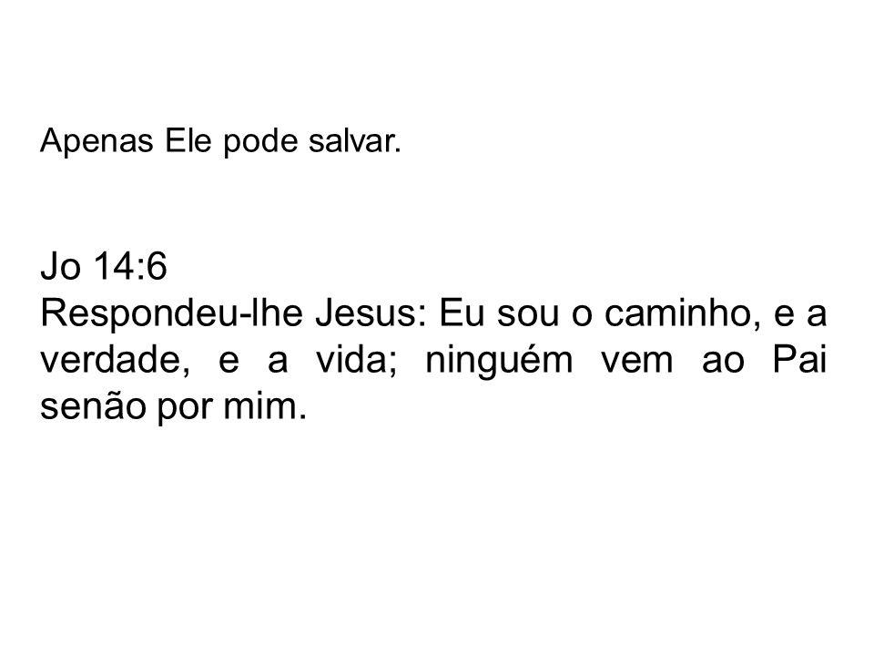 Apenas Ele pode salvar. Jo 14:6.