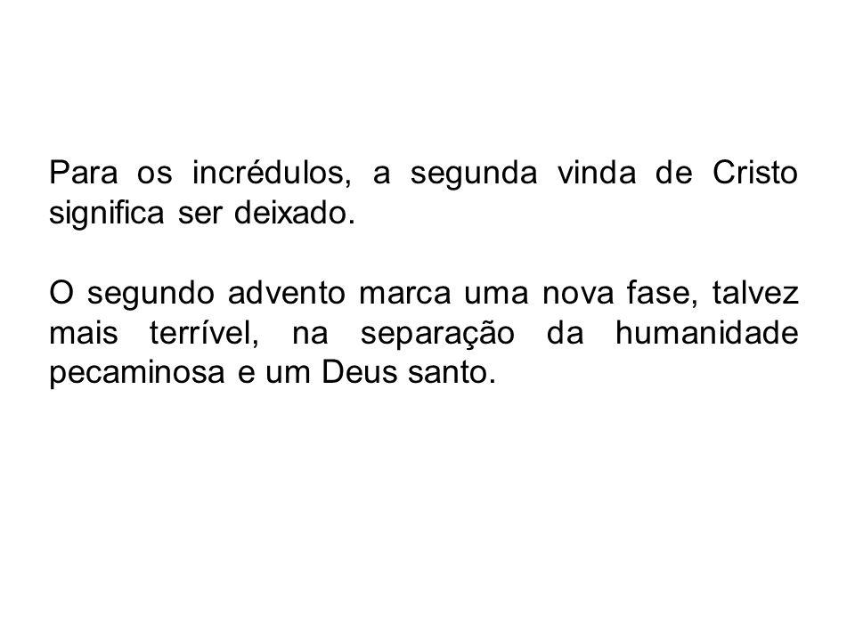 Para os incrédulos, a segunda vinda de Cristo significa ser deixado.