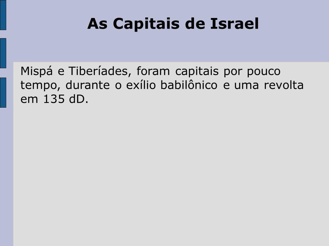 As Capitais de IsraelMispá e Tiberíades, foram capitais por pouco tempo, durante o exílio babilônico e uma revolta em 135 dD.