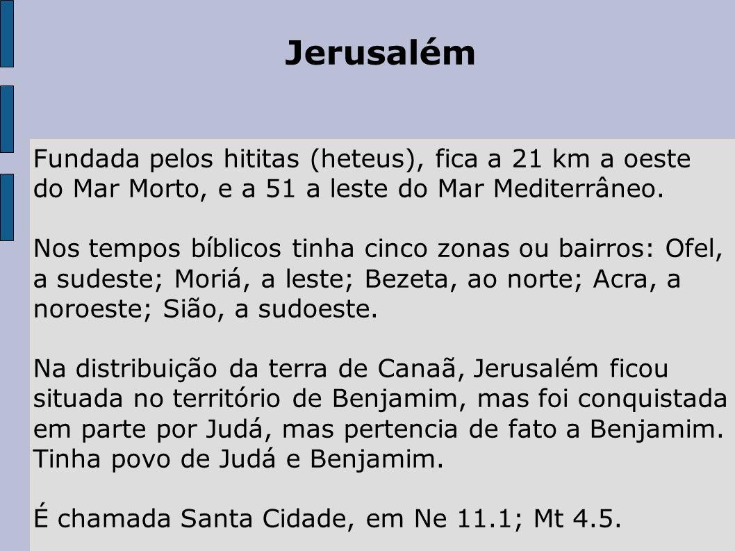 JerusalémFundada pelos hititas (heteus), fica a 21 km a oeste do Mar Morto, e a 51 a leste do Mar Mediterrâneo.