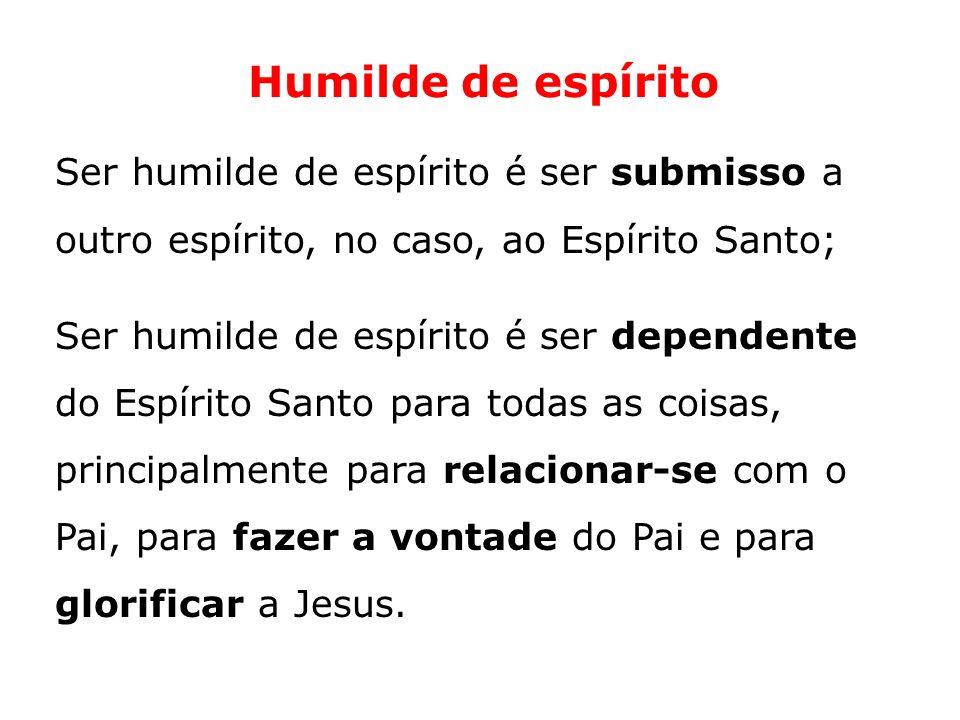 Humilde de espírito Ser humilde de espírito é ser submisso a outro espírito, no caso, ao Espírito Santo;