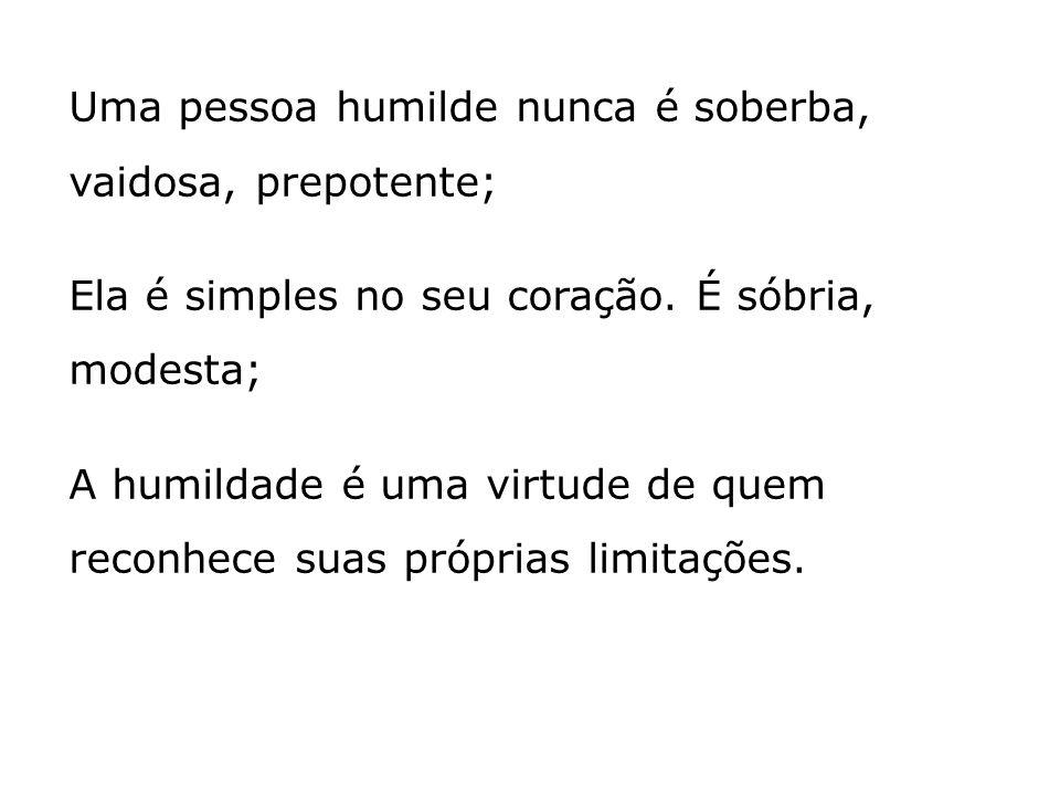 Uma pessoa humilde nunca é soberba, vaidosa, prepotente;