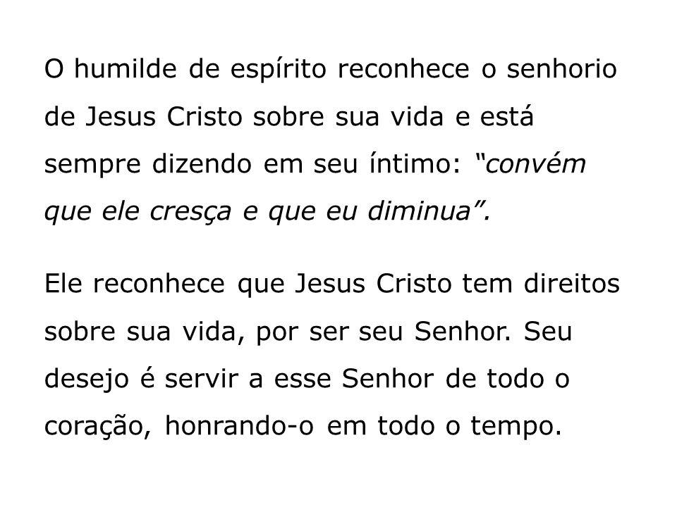 O humilde de espírito reconhece o senhorio de Jesus Cristo sobre sua vida e está sempre dizendo em seu íntimo: convém que ele cresça e que eu diminua .