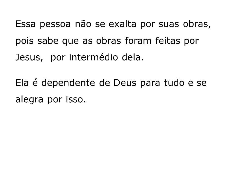 Essa pessoa não se exalta por suas obras, pois sabe que as obras foram feitas por Jesus, por intermédio dela.
