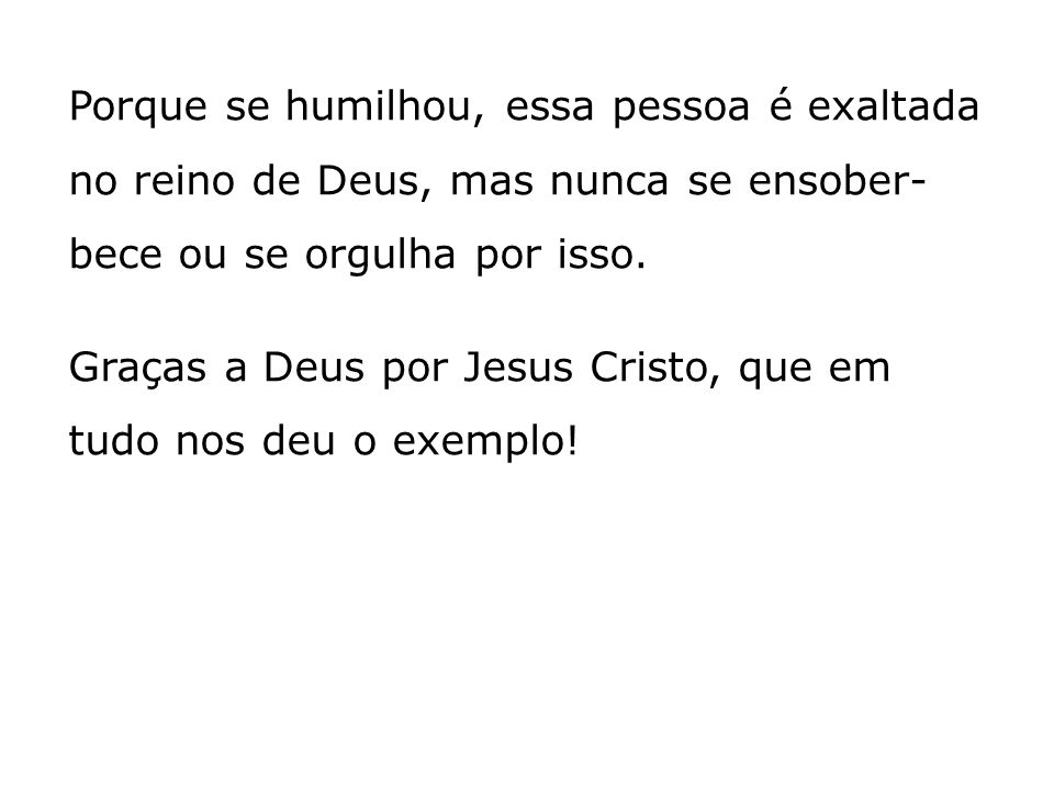 Porque se humilhou, essa pessoa é exaltada no reino de Deus, mas nunca se ensober-bece ou se orgulha por isso.
