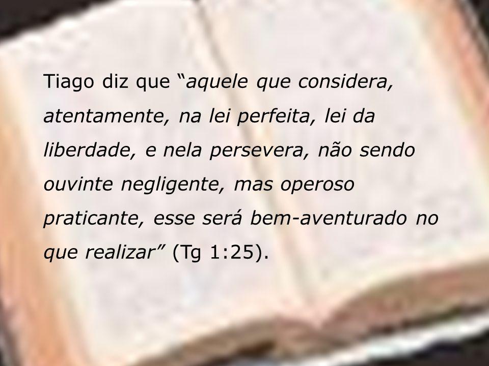 Tiago diz que aquele que considera, atentamente, na lei perfeita, lei da liberdade, e nela persevera, não sendo ouvinte negligente, mas operoso praticante, esse será bem-aventurado no que realizar (Tg 1:25).