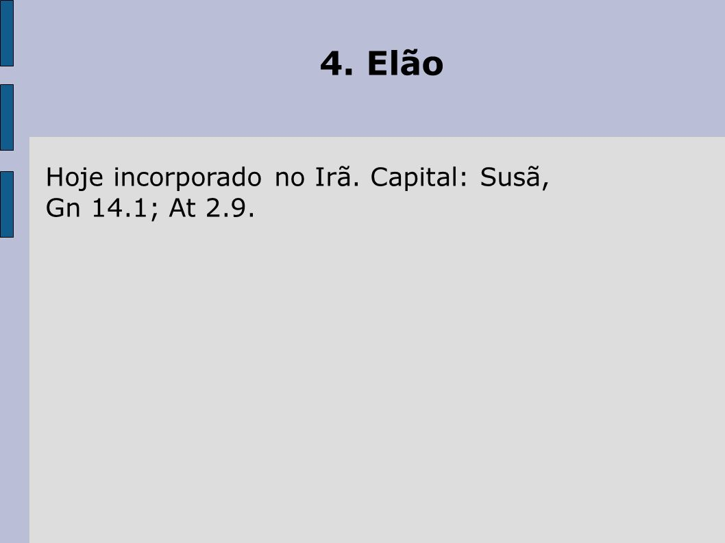 4. Elão Hoje incorporado no Irã. Capital: Susã, Gn 14.1; At 2.9.