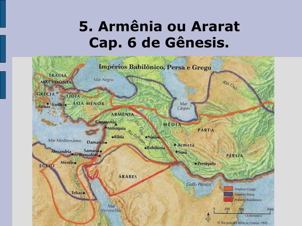 5. Armênia ou Ararat Cap. 6 de Gênesis.