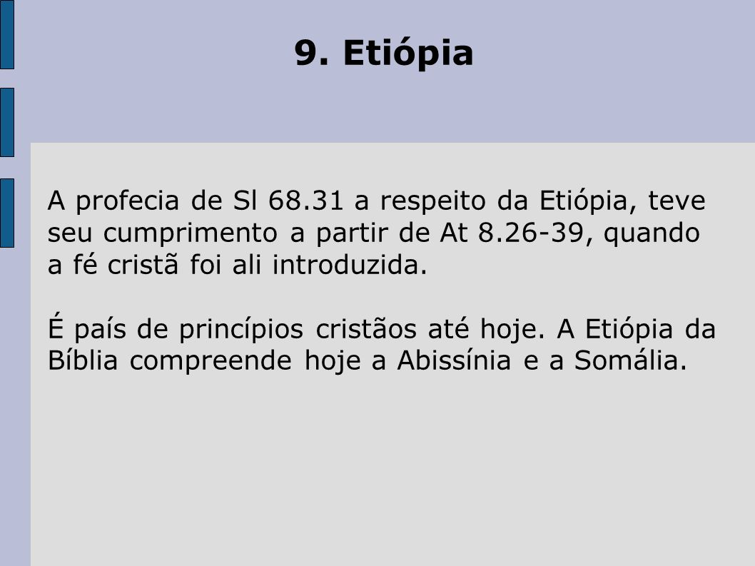 9. Etiópia A profecia de Sl 68.31 a respeito da Etiópia, teve seu cumprimento a partir de At 8.26-39, quando a fé cristã foi ali introduzida.