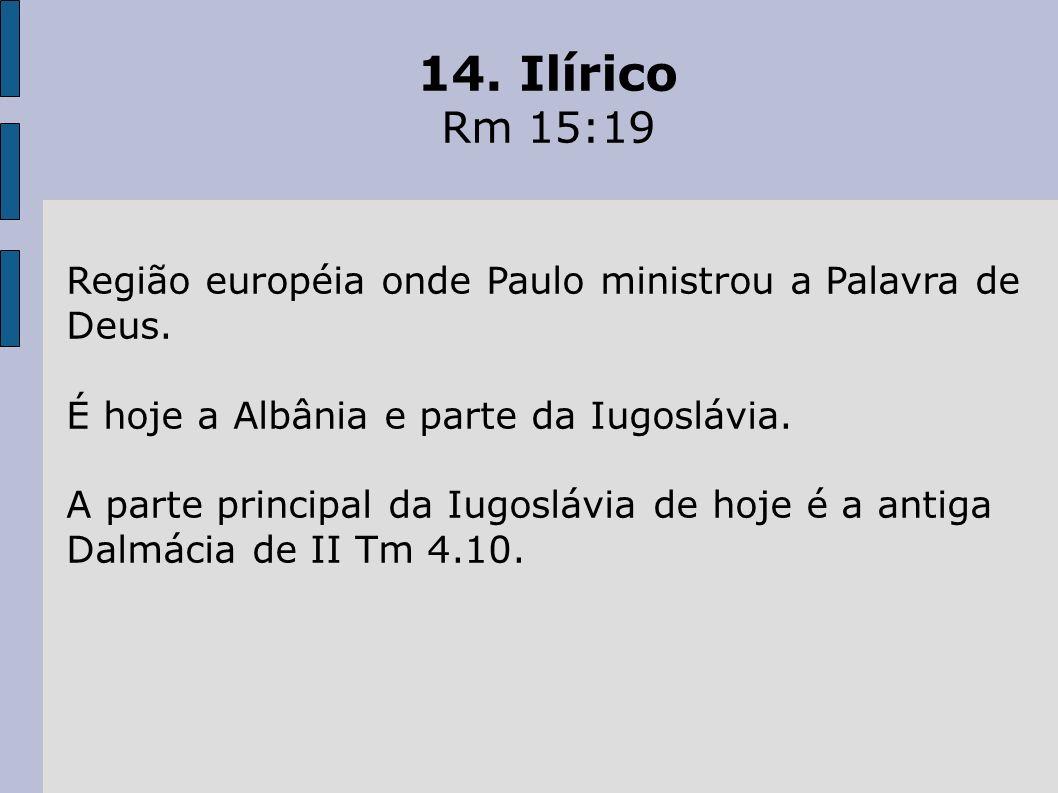 14. Ilírico Rm 15:19. Região européia onde Paulo ministrou a Palavra de Deus. É hoje a Albânia e parte da Iugoslávia.