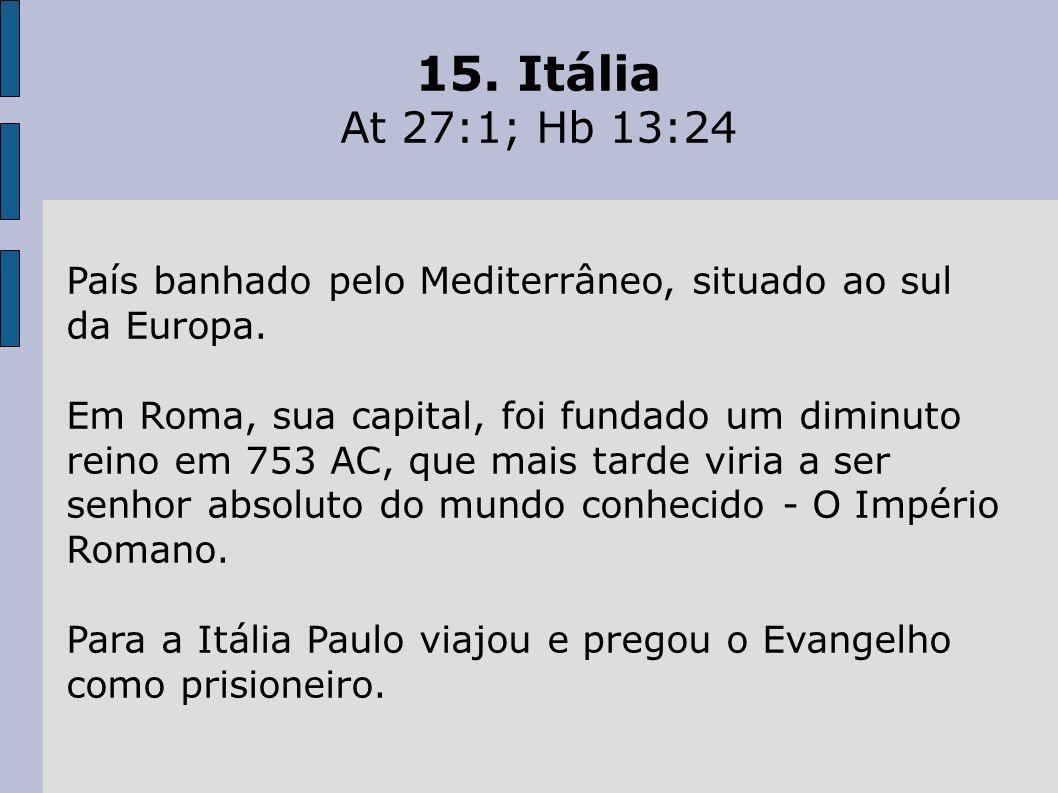 15. Itália At 27:1; Hb 13:24. País banhado pelo Mediterrâneo, situado ao sul da Europa.