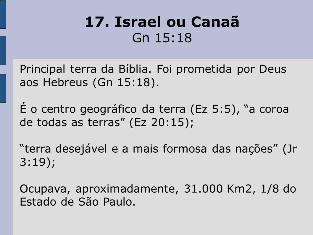 17. Israel ou Canaã Gn 15:18. Principal terra da Bíblia. Foi prometida por Deus aos Hebreus (Gn 15:18).