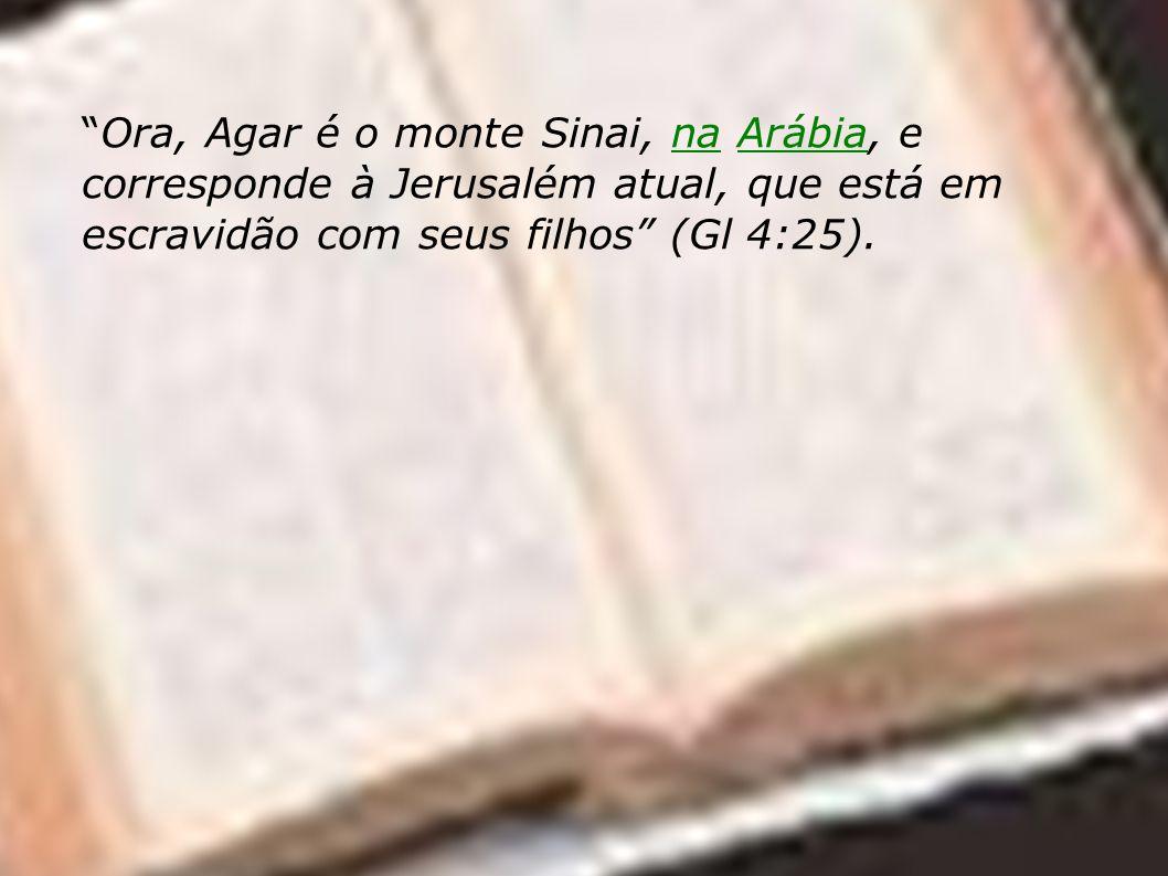 Ora, Agar é o monte Sinai, na Arábia, e corresponde à Jerusalém atual, que está em escravidão com seus filhos (Gl 4:25).